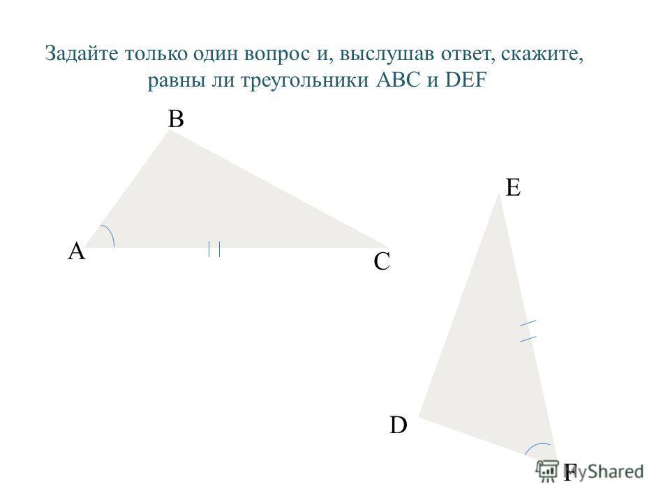 А В E С F D Задайте только один вопрос и, выслушав ответ, скажите, равны ли треугольники АВС и DEF