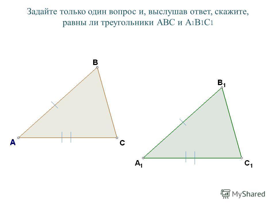 Задайте только один вопрос и, выслушав ответ, скажите, равны ли треугольники АВС и А 1 В 1 С 1