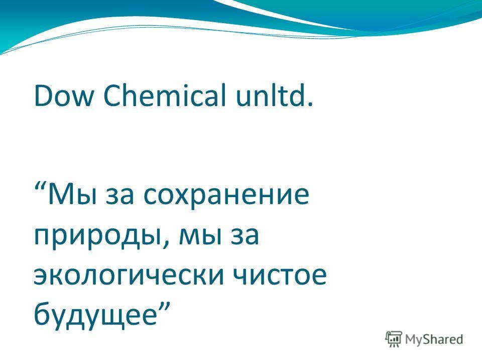 Dow Chemical unltd. Мы за сохранение природы, мы за экологически чистое будущее
