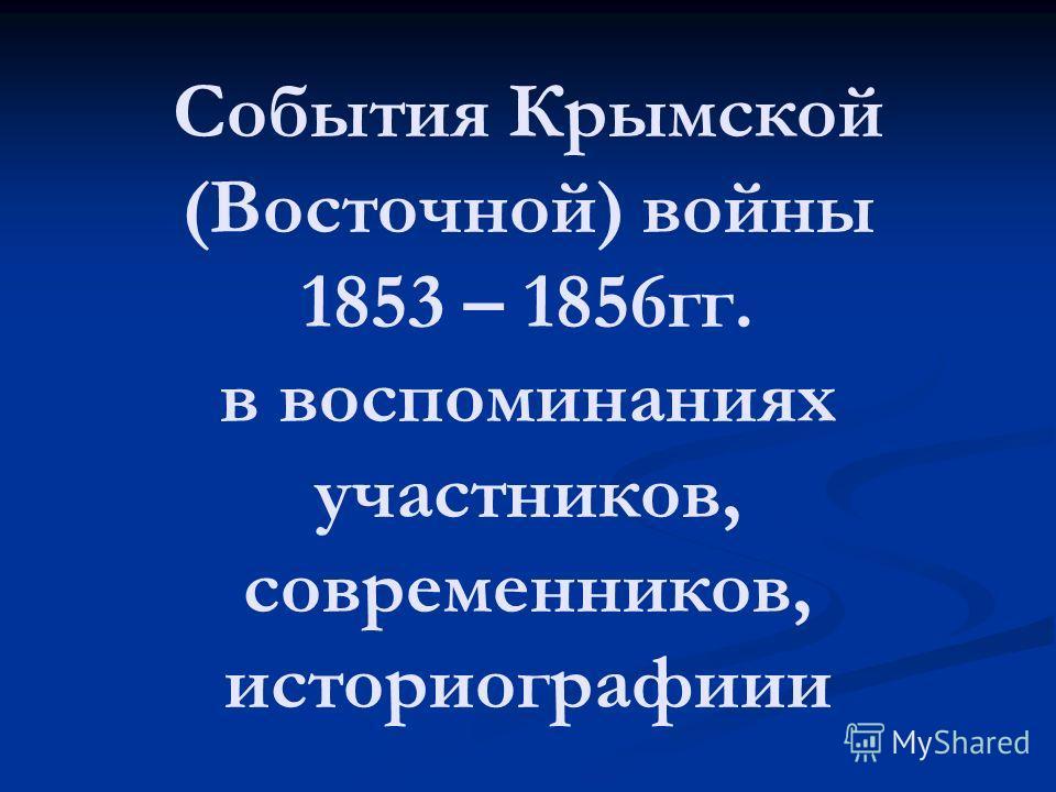 События Крымской (Восточной) войны 1853 – 1856гг. в воспоминаниях участников, современников, историографиии