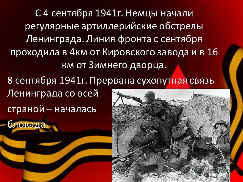 С 4 сентября 1941г. Немцы начали регулярные артиллерийские обстрелы Ленинграда. Линия фронта с сентября проходила в 4км от Кировского завода и в 16 км от Зимнего дворца. 8 сентября 1941г. Прервана сухопутная связь Ленинграда со всей страной – началас
