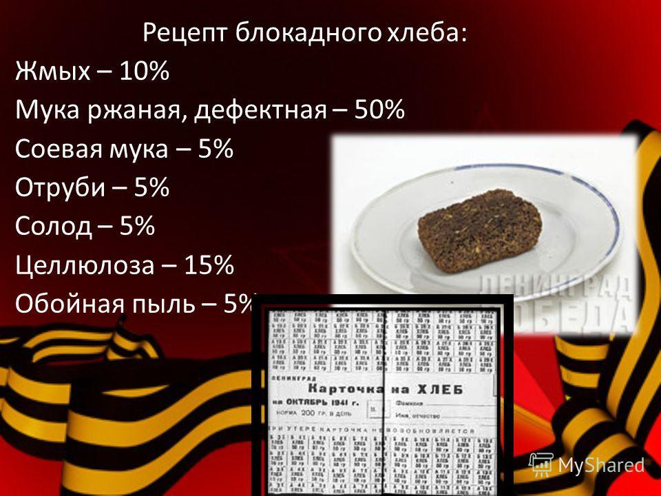 Рецепт блокадного хлеба: Жмых – 10% Мука ржаная, дефектная – 50% Соевая мука – 5% Отруби – 5% Солод – 5% Целлюлоза – 15% Обойная пыль – 5%
