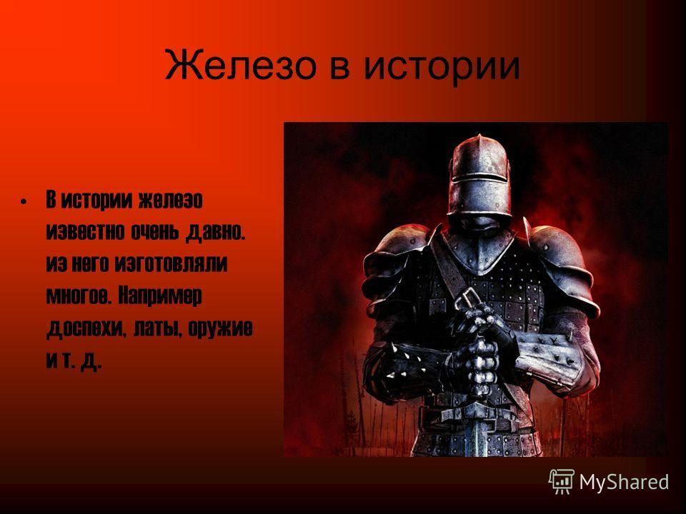 Железо в истории В истории железо известно очень давно. из него изготовляли многое. Например доспехи, латы, оружие и т. д.