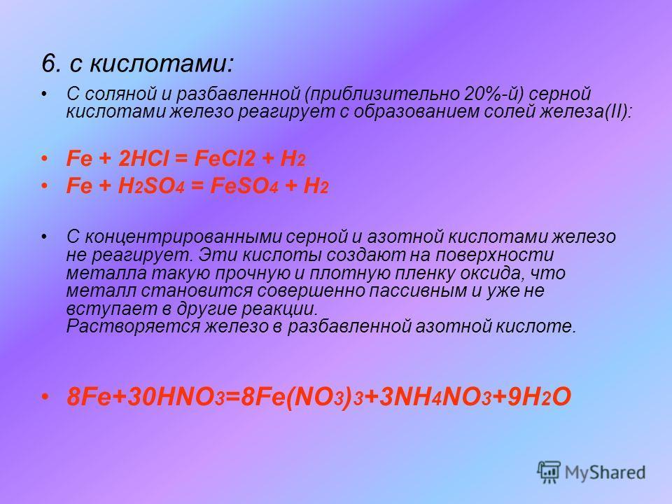 6. с кислотами: С соляной и разбавленной (приблизительно 20%-й) серной кислотами железо реагирует с образованием солей железа(II): Fe + 2HCl = FeCl2 + H 2 Fe + H 2 SO 4 = FeSO 4 + H 2 С концентрированными серной и азотной кислотами железо не реагируе