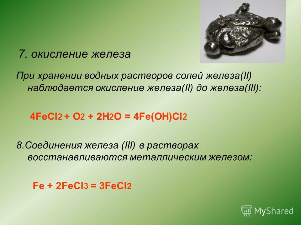 7. окисление железа При хранении водных растворов солей железа(II) наблюдается окисление железа(II) до железа(III): 4FeCl 2 + O 2 + 2H 2 O = 4Fe(OH)Cl 2 8.Соединения железа (III) в растворах восстанавливаются металлическим железом: Fe + 2FeCl 3 = 3Fe