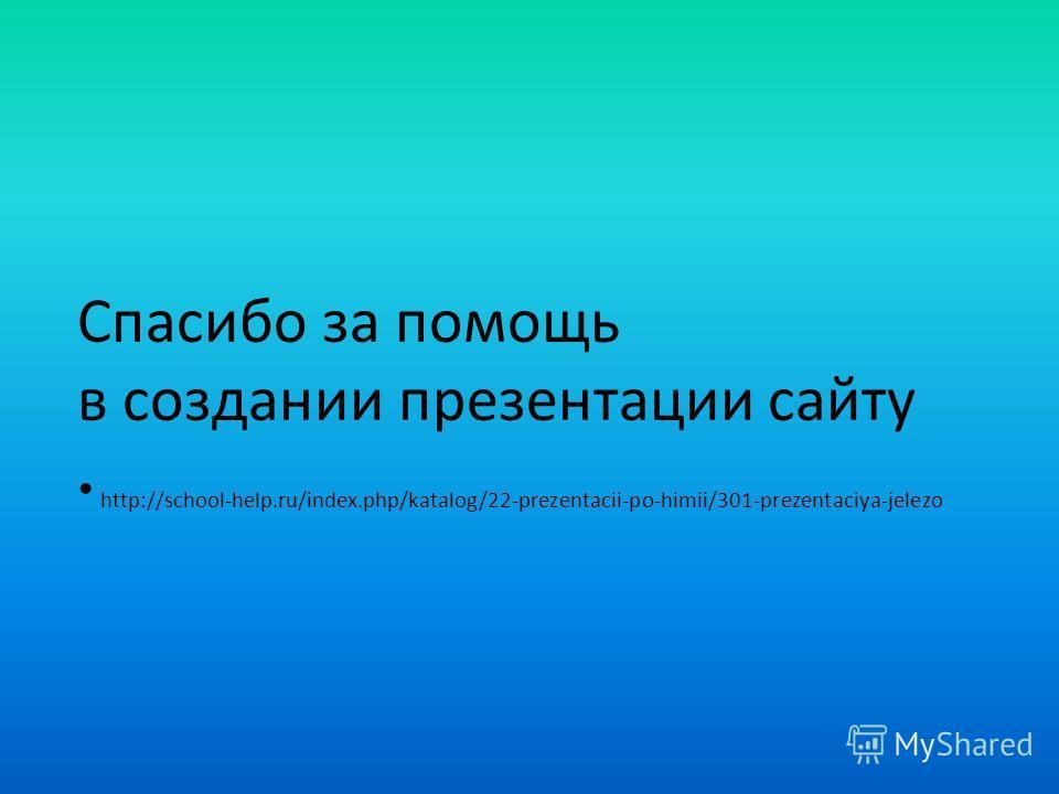 Спасибо за помощь в создании презентации сайту http://school-help.ru/index.php/katalog/22-prezentacii-po-himii/301-prezentaciya-jelezo