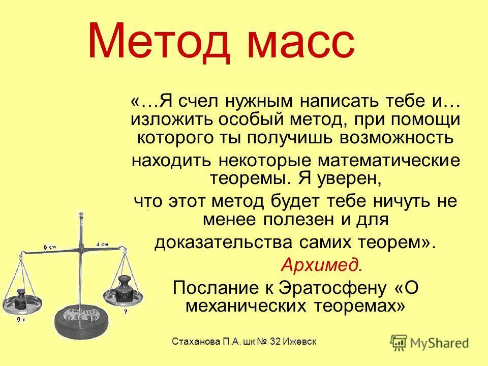 Стаханова П.А. шк 32 Ижевск Метод масс «…Я счел нужным написать тебе и… изложить особый метод, при помощи которого ты получишь возможность находить некоторые математические теоремы. Я уверен, что этот метод будет тебе ничуть не менее полезен и для до