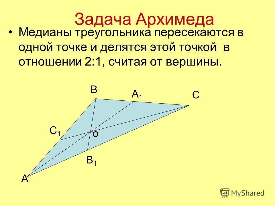 Задача Архимеда Медианы треугольника пересекаются в одной точке и делятся этой точкой в отношении 2:1, считая от вершины. А1А1 В А С1С1 С В1В1 о