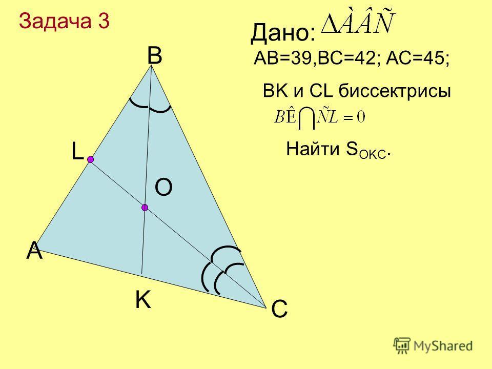 А В С L O АВ=39,ВС=42; АС=45; Дано: BK и СL биссектрисы Найти S ОKC. Задача 3 K