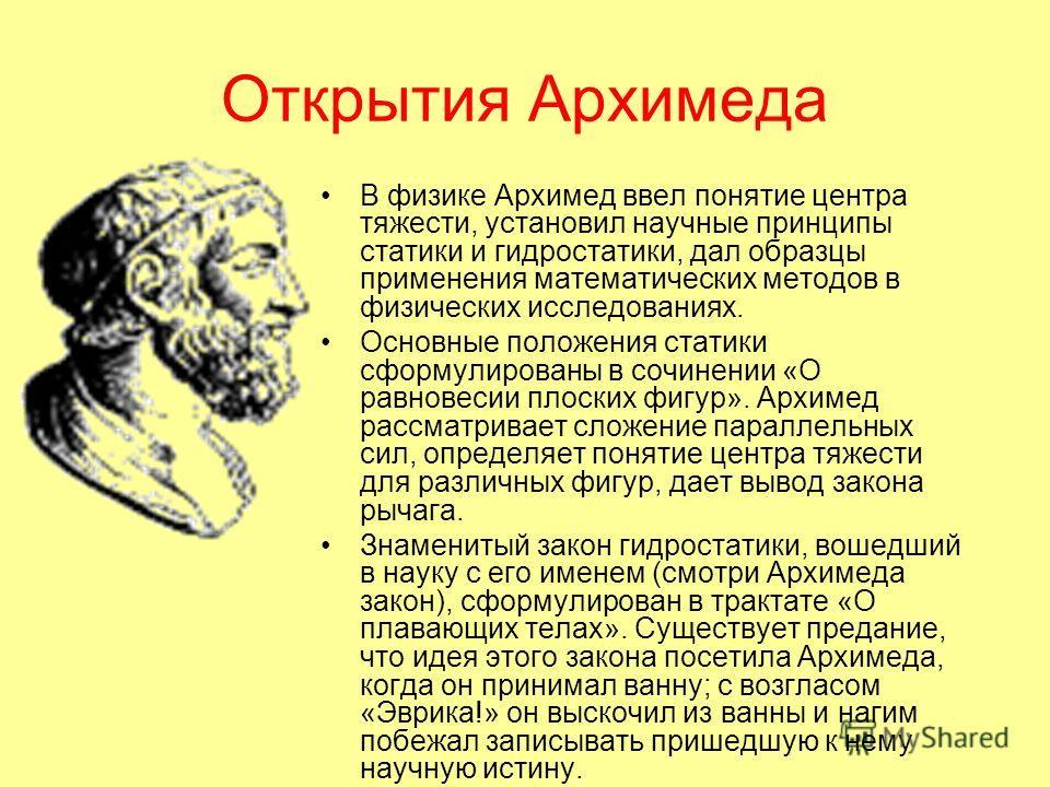 Открытия Архимеда В физике Архимед ввел понятие центра тяжести, установил научные принципы статики и гидростатики, дал образцы применения математических методов в физических исследованиях. Основные положения статики сформулированы в сочинении «О равн