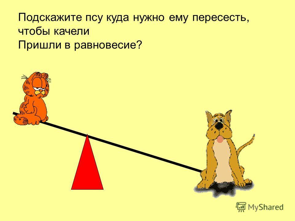 Подскажите псу куда нужно ему пересесть, чтобы качели Пришли в равновесие?