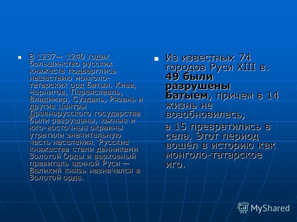 В 1237 1240 годах большинство русских княжеств подверглись нашествию монголо- татарских орд Батыя. Киев, Чернигов, Переяславль, Владимир, Суздаль, Рязань и другие центры Древнерусского государства были разрушены, южные и юго-восточные окраины утратил