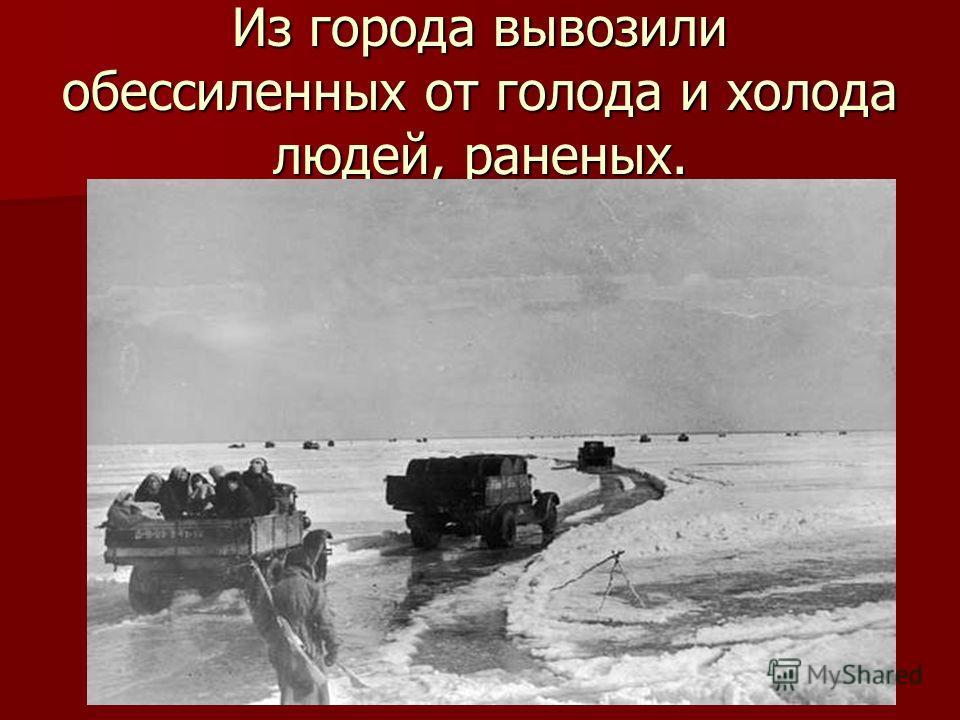 Из города вывозили обессиленных от голода и холода людей, раненых.