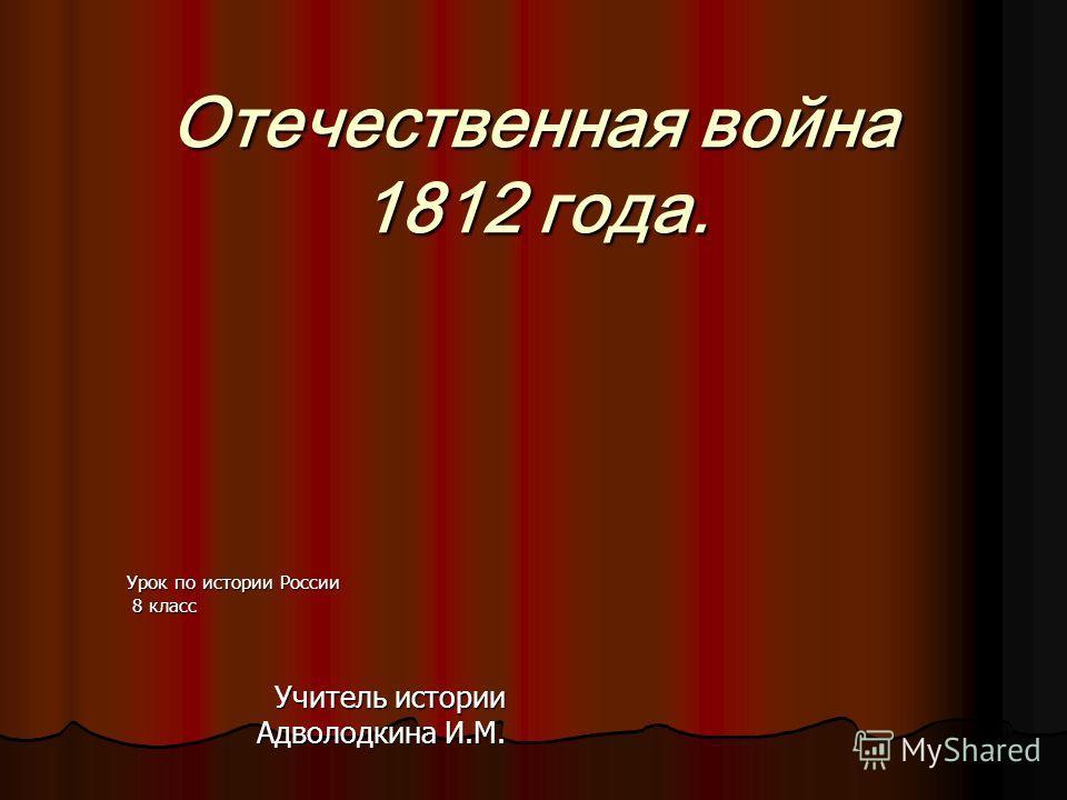 Отечественная война 1812 года. Урок по истории России 8 класс 8 класс Учитель истории Адволодкина И.М.