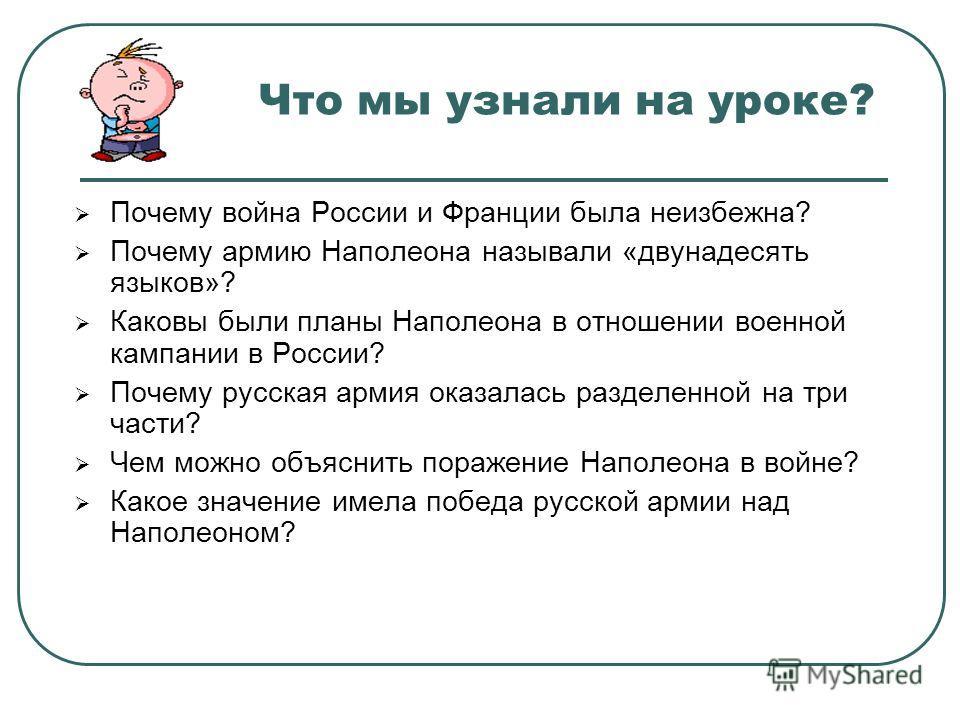 Что мы узнали на уроке? Почему война России и Франции была неизбежна? Почему армию Наполеона называли «двунадесять языков»? Каковы были планы Наполеона в отношении военной кампании в России? Почему русская армия оказалась разделенной на три части? Че