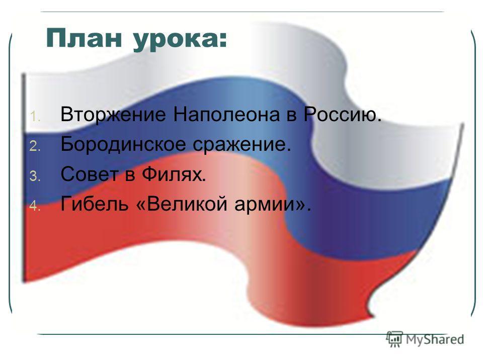 План урока: 1. Вторжение Наполеона в Россию. 2. Бородинское сражение. 3. Совет в Филях. 4. Гибель «Великой армии».