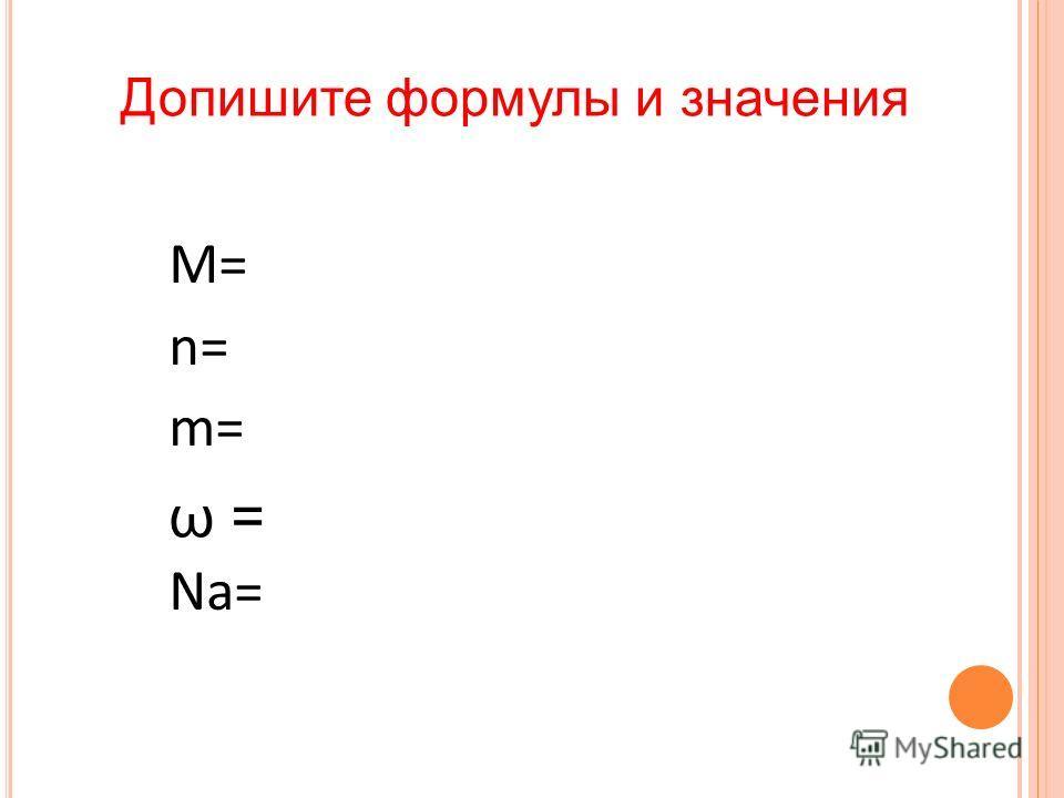 Допишите формулы и значения M= n= m= Na= ω =