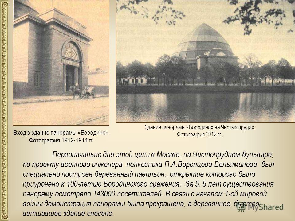 Первоначально для этой цели в Москве, на Чистопрудном бульваре, по проекту военного инженера полковника П.А.Воронцова-Вельяминова был специально построен деревянный павильон., открытие которого было приурочено к 100-летию Бородинского сражения. За 5,