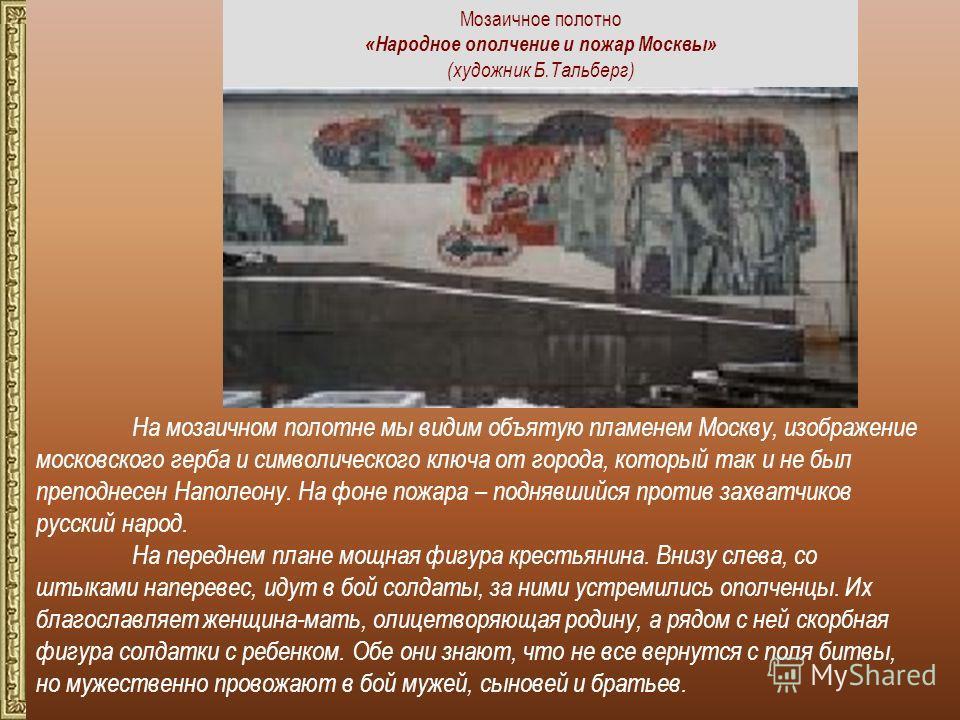 На мозаичном полотне мы видим объятую пламенем Москву, изображение московского герба и символического ключа от города, который так и не был преподнесен Наполеону. На фоне пожара – поднявшийся против захватчиков русский народ. На переднем плане мощная