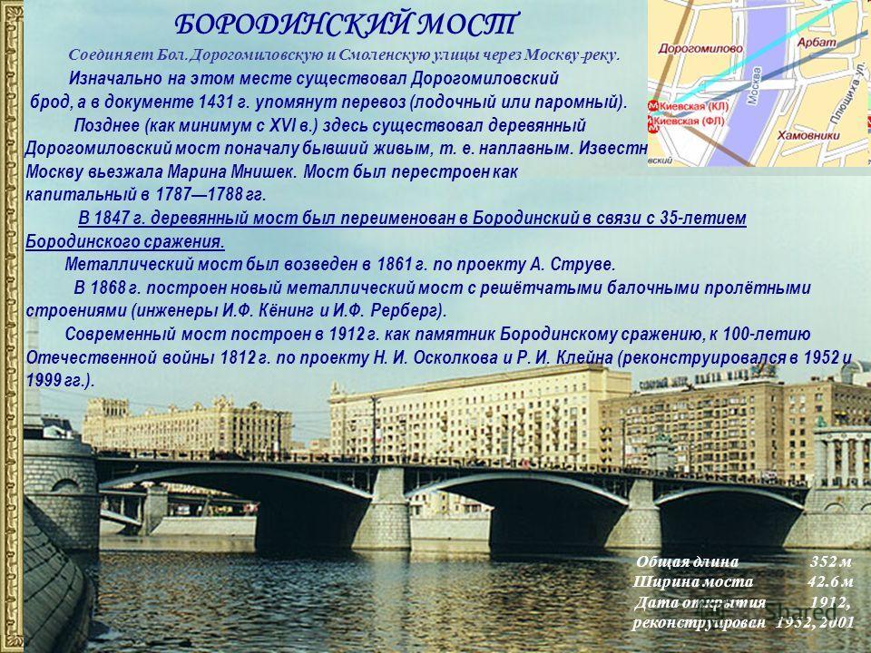 БОРОДИНСКИЙ МОСТ Соединяет Бол. Дорогомиловскую и Смоленскую улицы через Москву - реку. Общая длина352 м Ширина моста42.6 м Дата открытия1912, реконструирован 1952, 2001 Изначально на этом месте существовал Дорогомиловский брод, а в документе 1431 г.