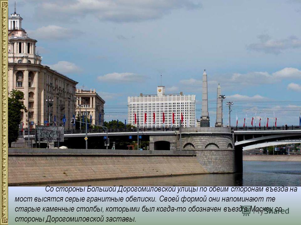 Со стороны Большой Дорогомиловской улицы по обеим сторонам въезда на мост высятся серые гранитные обелиски. Своей формой они напоминают те старые каменные столбы, которыми был когда-то обозначен въезд в Москву со стороны Дорогомиловской заставы.