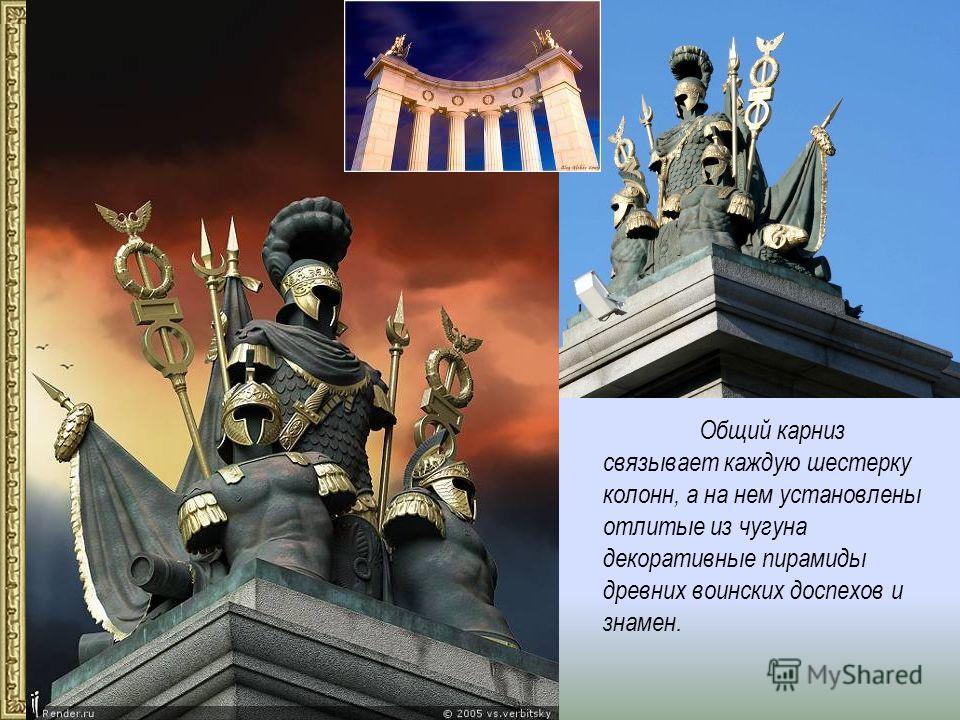 Общий карниз связывает каждую шестерку колонн, а на нем установлены отлитые из чугуна декоративные пирамиды древних воинских доспехов и знамен.