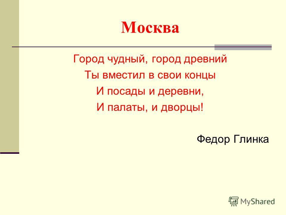 Москва Город чудный, город древний Ты вместил в свои концы И посады и деревни, И палаты, и дворцы! Федор Глинка