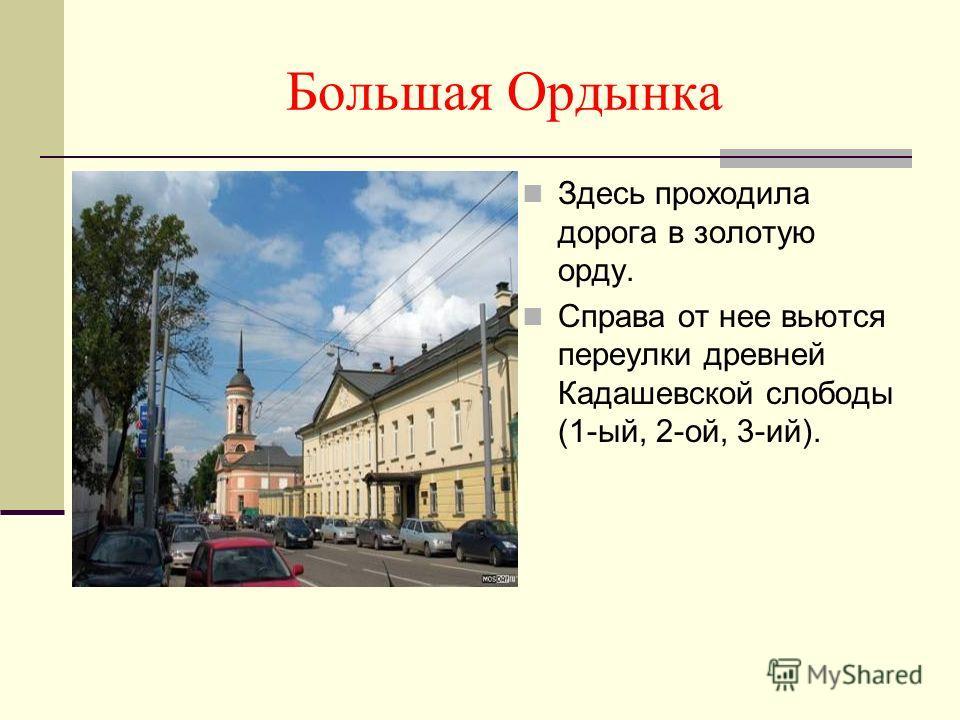 Большая Ордынка Здесь проходила дорога в золотую орду. Справа от нее вьются переулки древней Кадашевской слободы (1-ый, 2-ой, 3-ий).