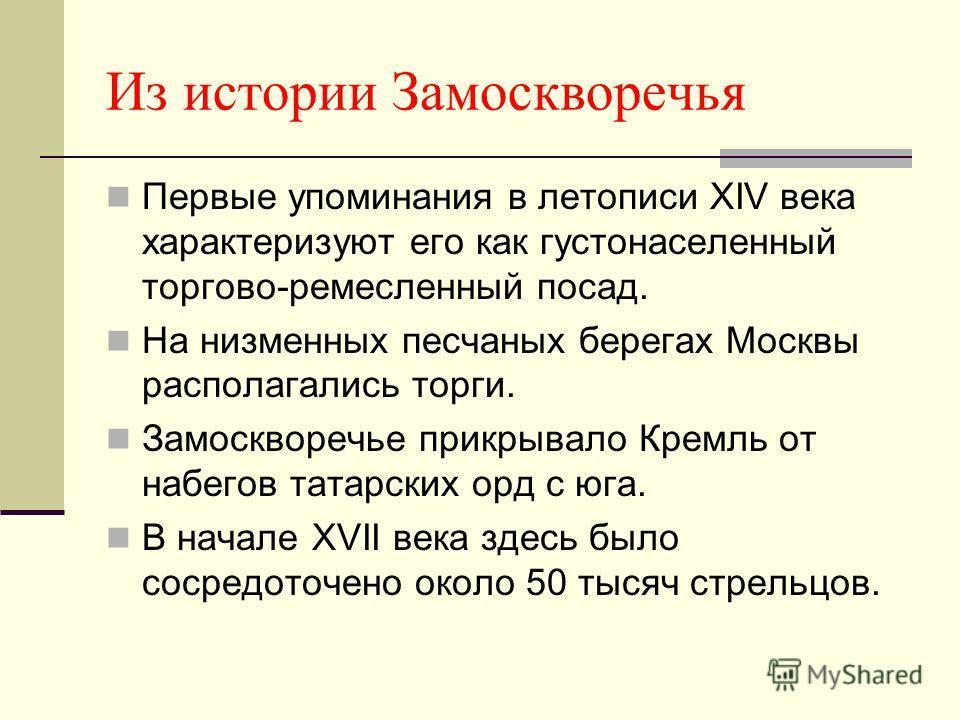 Из истории Замоскворечья Первые упоминания в летописи XIV века характеризуют его как густонаселенный торгово-ремесленный посад. На низменных песчаных берегах Москвы располагались торги. Замоскворечье прикрывало Кремль от набегов татарских орд с юга.
