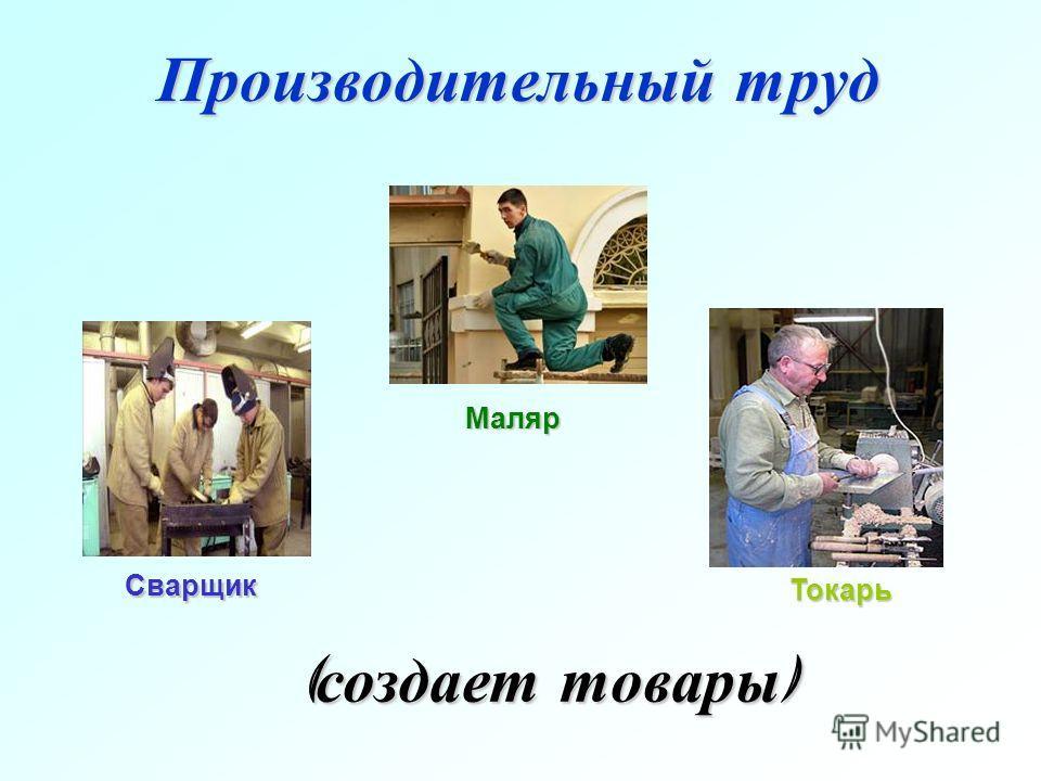 Производительный труд ( создает товары ) Маляр Сварщик Токарь