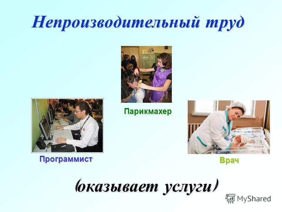 Непроизводительный труд ( оказывает услуги ) Парикмахер Программист Врач