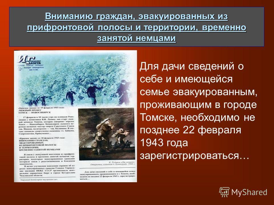 Вниманию граждан, эвакуированных из прифронтовой полосы и территории, временно занятой немцами Для дачи сведений о себе и имеющейся семье эвакуированным, проживающим в городе Томске, необходимо не позднее 22 февраля 1943 года зарегистрироваться…