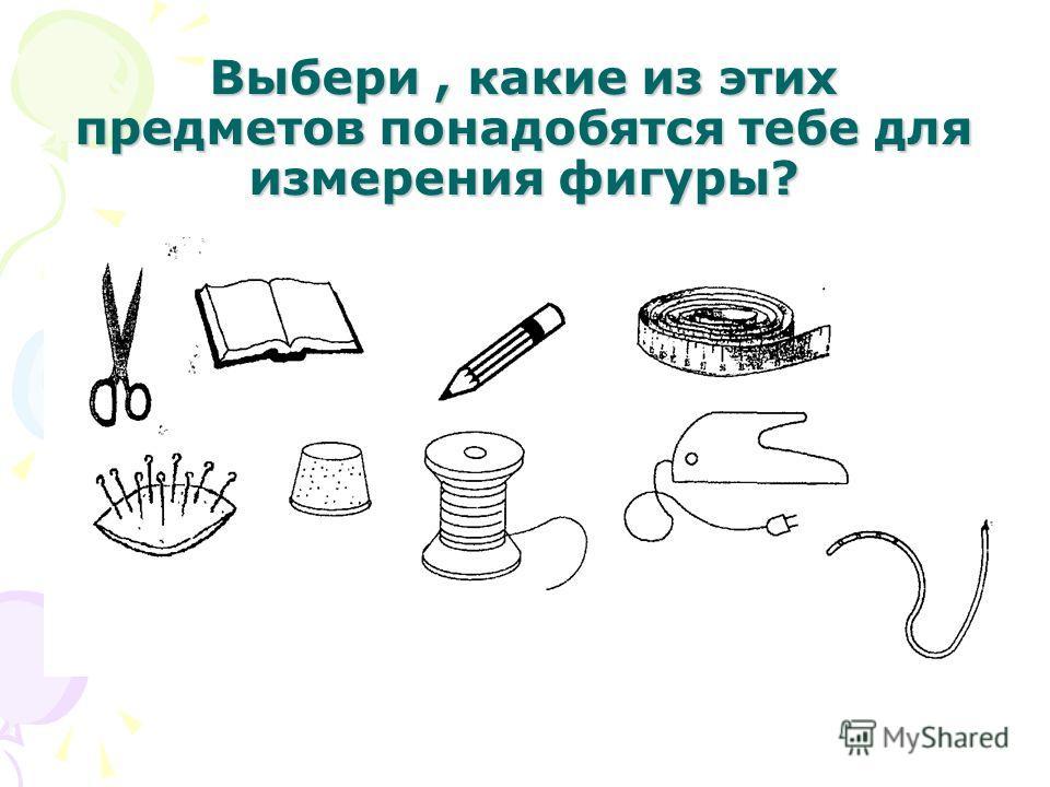 Выбери, какие из этих предметов понадобятся тебе для измерения фигуры?