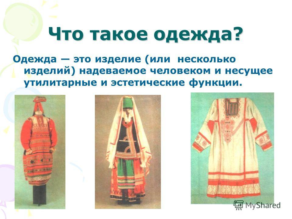 Что такое одежда? Одежда это изделие (или несколько изделий) надеваемое человеком и несущее утилитарные и эстетические функции.