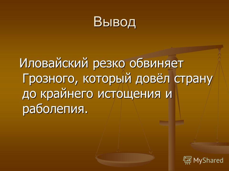Вывод Иловайский резко обвиняет Грозного, который довёл страну до крайнего истощения и раболепия. Иловайский резко обвиняет Грозного, который довёл страну до крайнего истощения и раболепия.