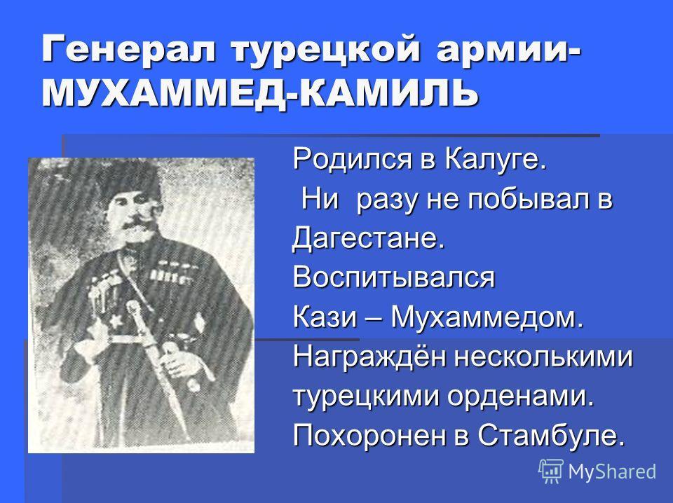 Генерал турецкой армии- МУХАММЕД-КАМИЛЬ Родился в Калуге. Родился в Калуге. Ни разу не побывал в Ни разу не побывал в Дагестане. Дагестане. Воспитывался Воспитывался Кази – Мухаммедом. Кази – Мухаммедом. Награждён несколькими Награждён несколькими ту