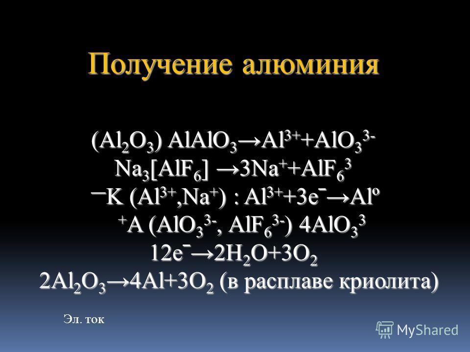 Получение алюминия (Al 2 O 3 ) AlAlO 3Al 3+ +AlO 3 3- Na 3 [AlF 6 ] 3Na + +AlF 6 3 K (Al 3+,Na + ) : Al 3+ +3eˉAlº K (Al 3+,Na + ) : Al 3+ +3eˉAlº + A (AlO 3 3-, AlF 6 3- ) 4AlO 3 3 + A (AlO 3 3-, AlF 6 3- ) 4AlO 3 3 12eˉ2H 2 O+3O 2 2Al 2 O 34Al+3O 2