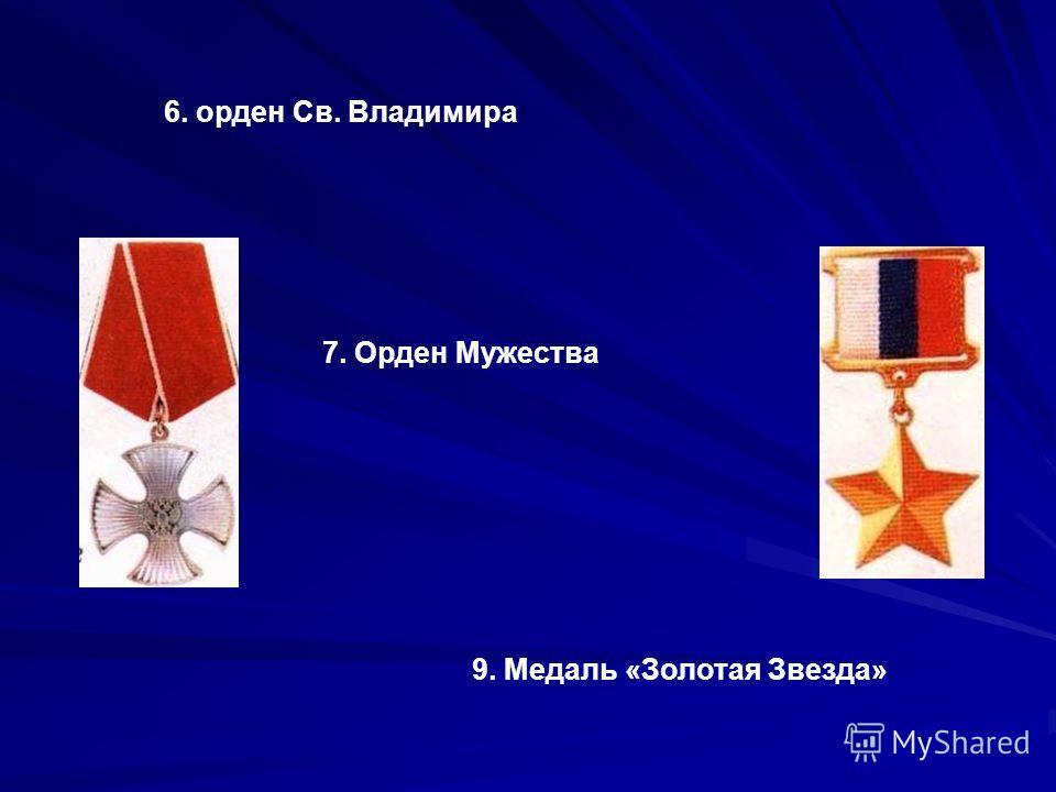 9. Медаль «Золотая Звезда» 7. Орден Мужества 6. орден Св. Владимира