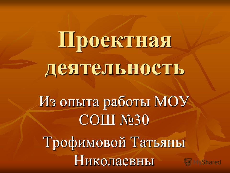Проектная деятельность Из опыта работы МОУ СОШ 30 Трофимовой Татьяны Николаевны