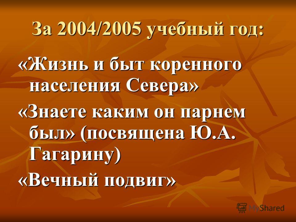 За 2004/2005 учебный год: «Жизнь и быт коренного населения Севера» «Знаете каким он парнем был» (посвящена Ю.А. Гагарину) «Вечный подвиг»