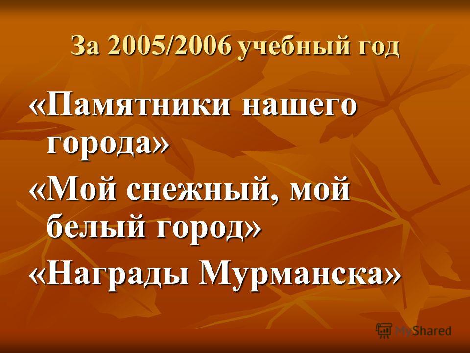 За 2005/2006 учебный год «Памятники нашего города» «Мой снежный, мой белый город» «Награды Мурманска»