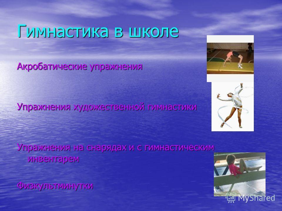Гимнастика в школе Акробатические упражнения Упражнения художественной гимнастики Упражнения на снарядах и с гимнастическим инвентарем Физкультминутки