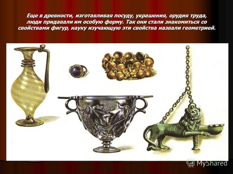 Еще в древности, изготавливая посуду, украшения, орудия труда, люди придавали им особую форму. Так они стали знакомиться со свойствами фигур, науку изучающую эти свойства назвали геометрией.