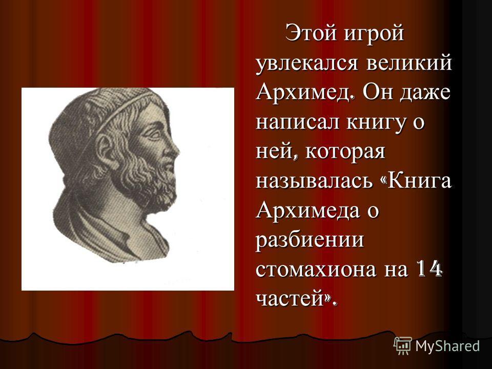 Этой игрой увлекался великий Архимед. Он даже написал книгу о ней, которая называлась « Книга Архимеда о разбиении стомахиона на 14 частей ».