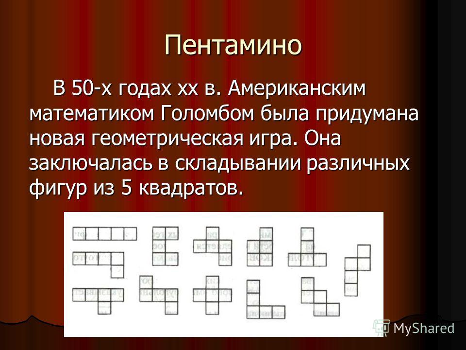 Пентамино В 50-х годах хх в. Американским математиком Голомбом была придумана новая геометрическая игра. Она заключалась в складывании различных фигур из 5 квадратов.