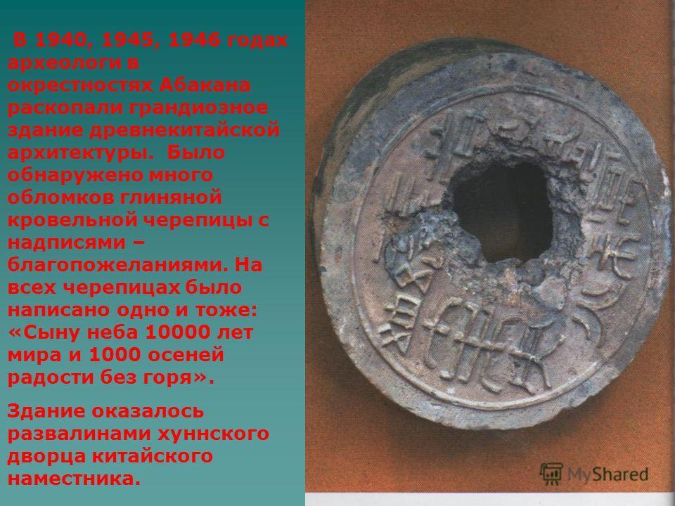 В 1940, 1945, 1946 годах археологи в окрестностях Абакана раскопали грандиозное здание древнекитайской архитектуры. Было обнаружено много обломков глиняной кровельной черепицы с надписями – благопожеланиями. На всех черепицах было написано одно и тож