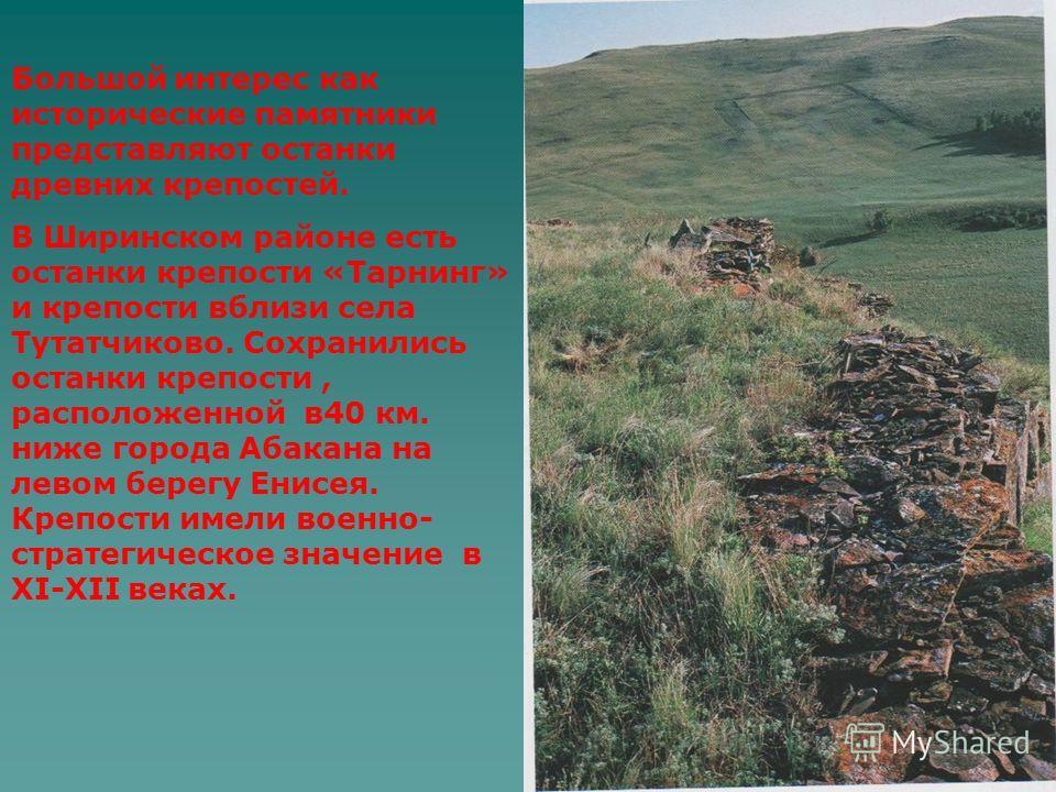 Большой интерес как исторические памятники представляют останки древних крепостей. В Ширинском районе есть останки крепости «Тарнинг» и крепости вблизи села Тутатчиково. Сохранились останки крепости, расположенной в40 км. ниже города Абакана на левом