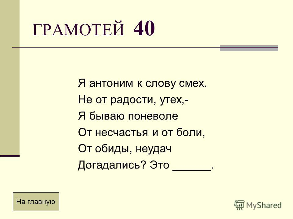 ГРАМОТЕЙ 40 Я антоним к слову смех. Не от радости, утех,- Я бываю поневоле От несчастья и от боли, От обиды, неудач Догадались? Это ______. На главную