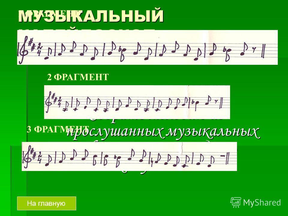 МУЗЫКАЛЬНЫЙ КАЛЕЙДОСКОП Угадай мелодию – 50 На главнуюЗадание. Собрать мелодию из прослушанных музыкальных фрагментов и угадать знакомую вам песню 1 ФРАГМЕНТ 2 ФРАГМЕНТ 3 ФРАГМЕНТ