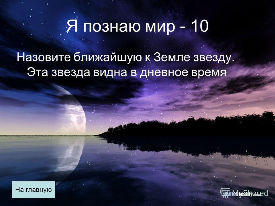 Я познаю мир - 10 Назовите ближайшую к Земле звезду. Эта звезда видна в дневное время На главную